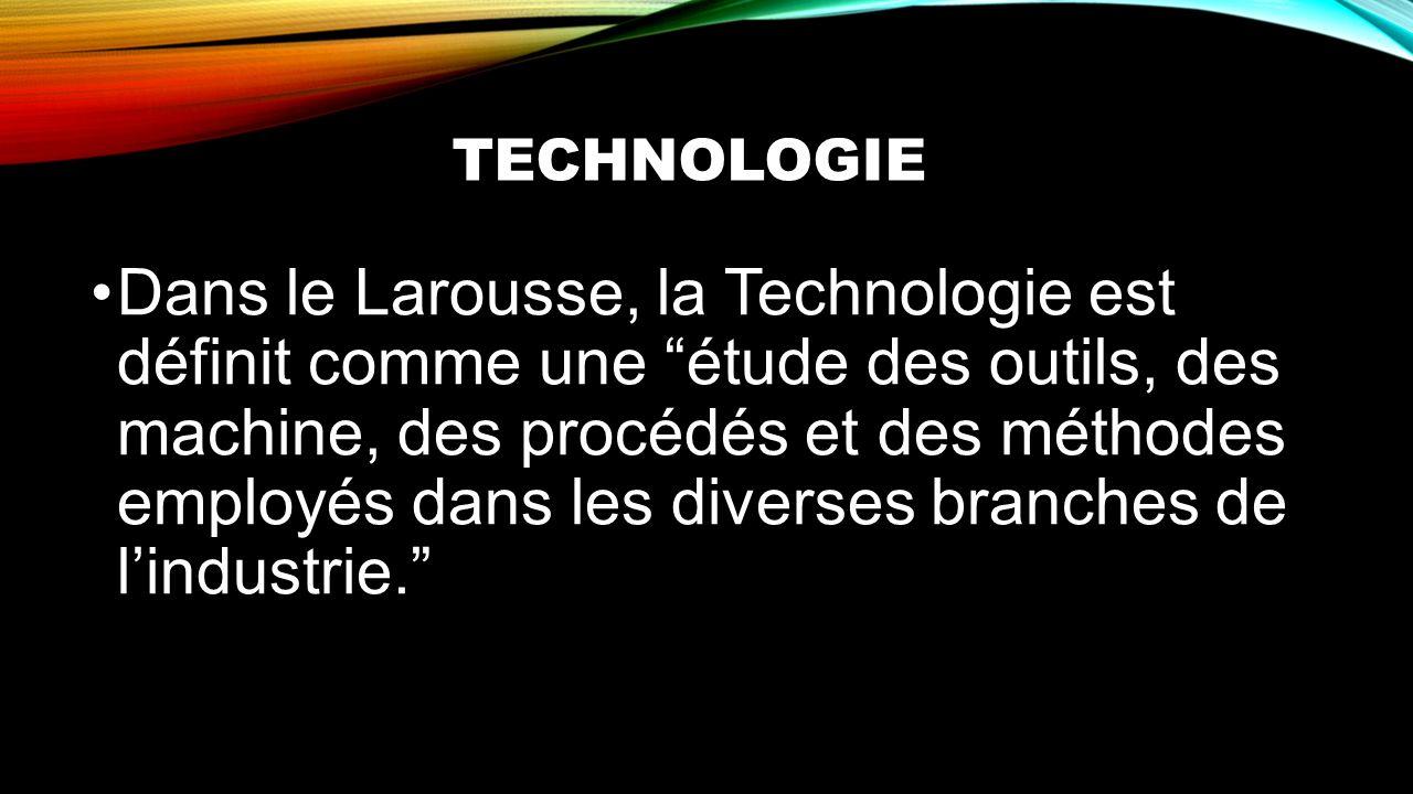 TECHNOLOGIE Dans le Larousse, la Technologie est définit comme une étude des outils, des machine, des procédés et des méthodes employés dans les diver