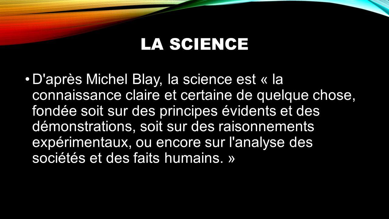 LA SCIENCE D'après Michel Blay, la science est « la connaissance claire et certaine de quelque chose, fondée soit sur des principes évidents et des dé