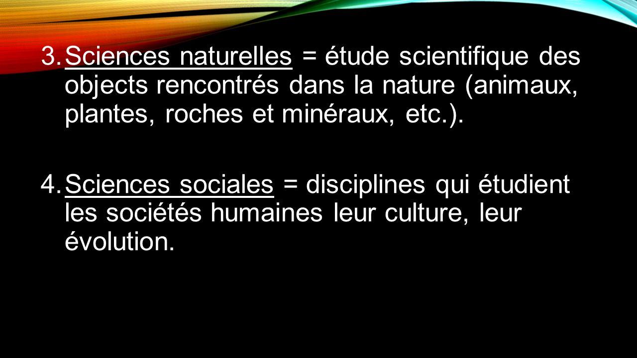 3.Sciences naturelles = étude scientifique des objects rencontrés dans la nature (animaux, plantes, roches et minéraux, etc.). 4.Sciences sociales = d