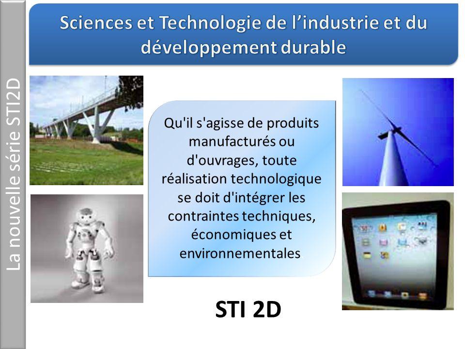 La nouvelle série STI2D Qu'il s'agisse de produits manufacturés ou d'ouvrages, toute réalisation technologique se doit d'intégrer les contraintes tech