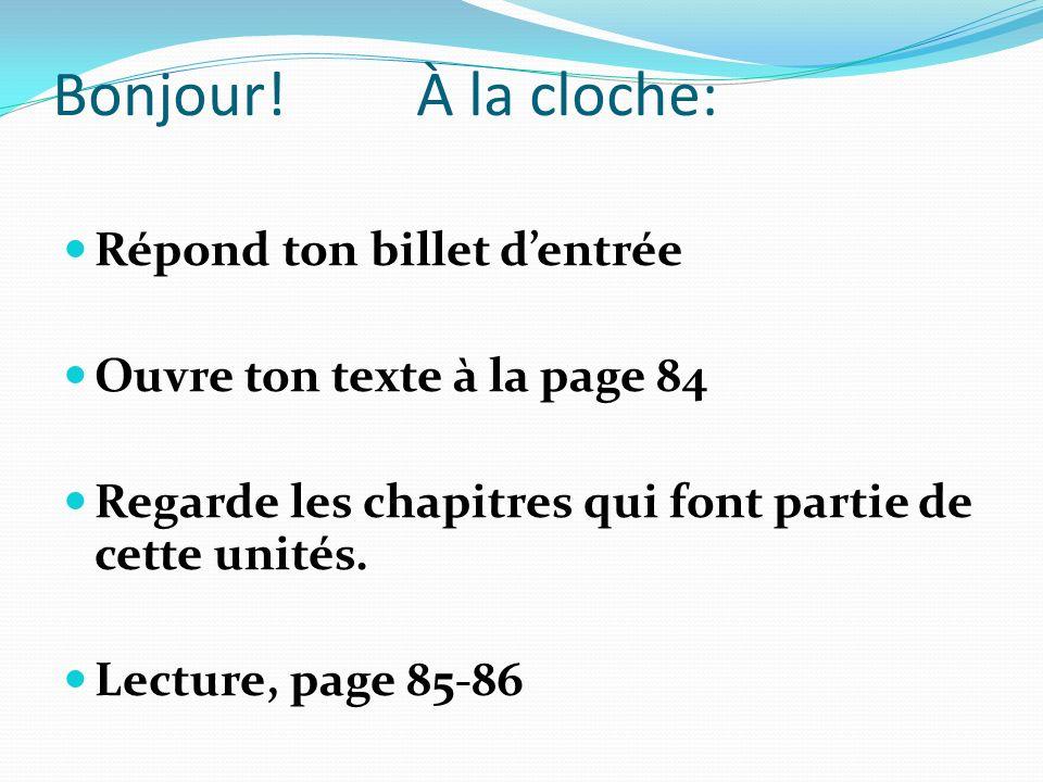 Bonjour! À la cloche: Répond ton billet dentrée Ouvre ton texte à la page 84 Regarde les chapitres qui font partie de cette unités. Lecture, page 85-8