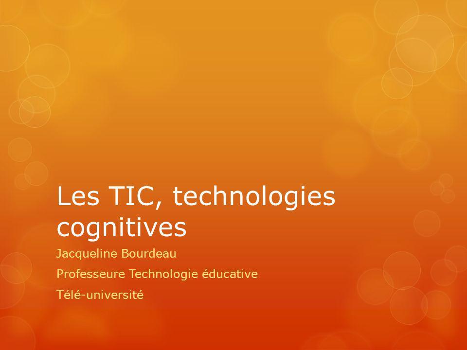 Les TIC, technologies cognitives Jacqueline Bourdeau Professeure Technologie éducative Télé-université