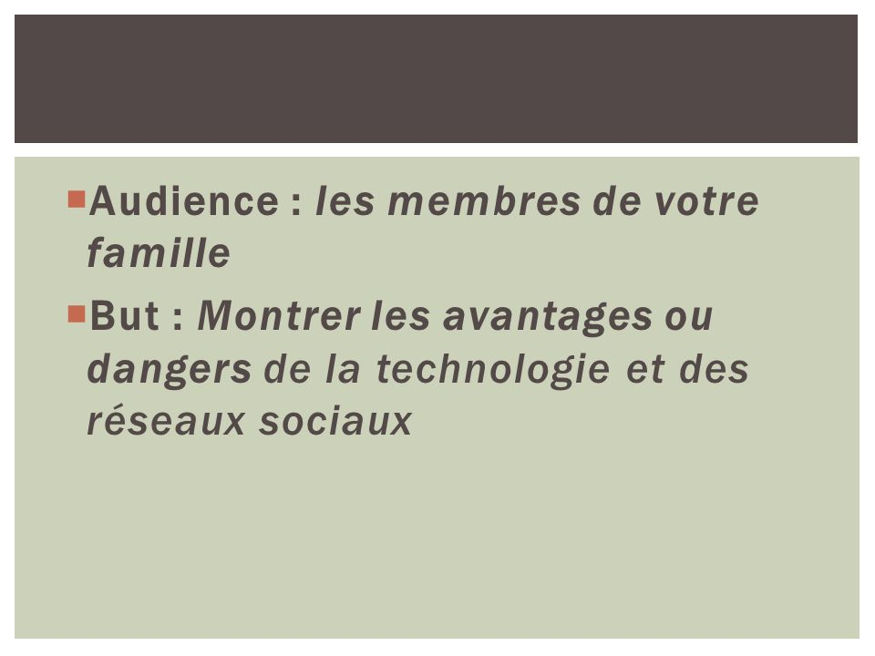 Audience : les membres de votre famille But : Montrer les avantages ou dangers de la technologie et des réseaux sociaux