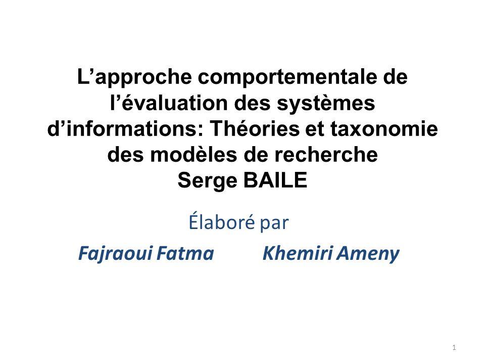 Lapproche comportementale de lévaluation des systèmes dinformations: Théories et taxonomie des modèles de recherche Serge BAILE Élaboré par Fajraoui F