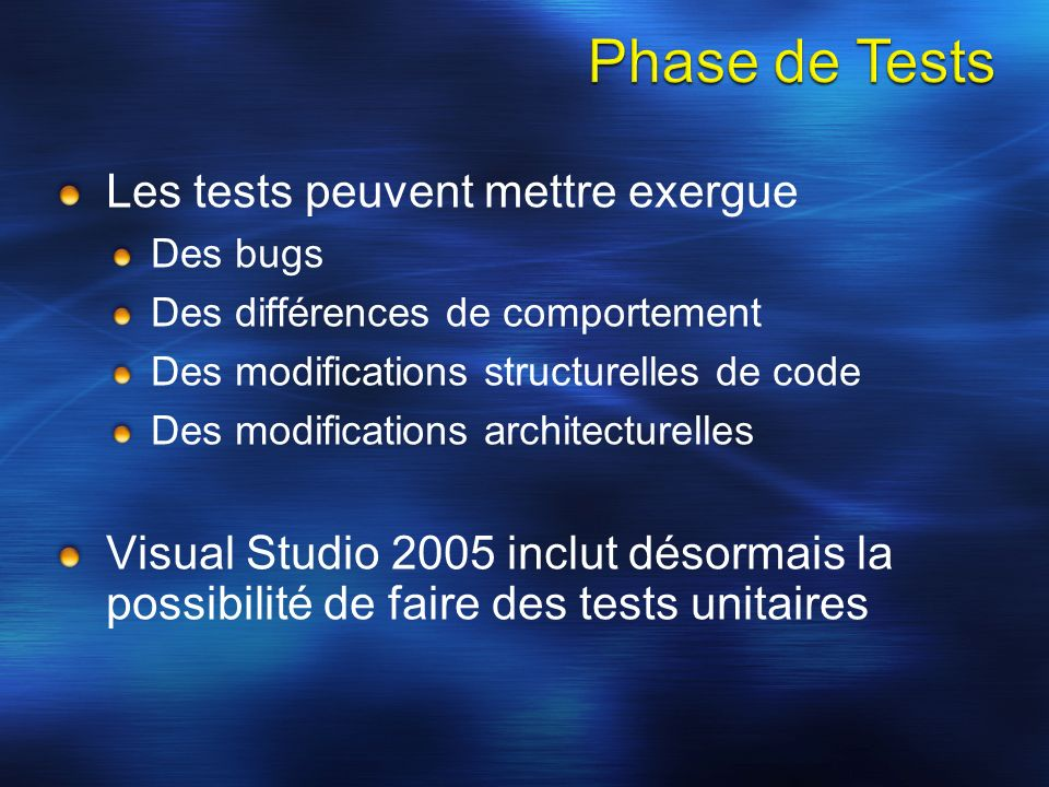 Les tests peuvent mettre exergue Des bugs Des différences de comportement Des modifications structurelles de code Des modifications architecturelles Visual Studio 2005 inclut désormais la possibilité de faire des tests unitaires