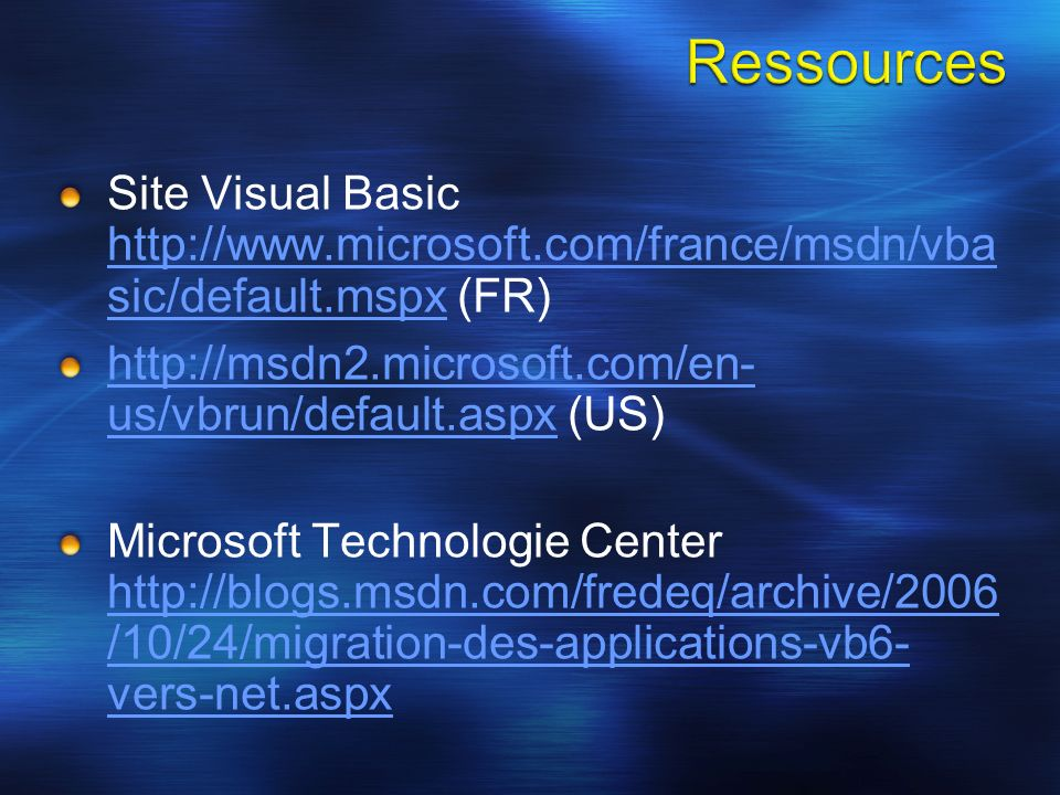 Site Visual Basic http://www.microsoft.com/france/msdn/vba sic/default.mspx (FR) http://www.microsoft.com/france/msdn/vba sic/default.mspx http://msdn2.microsoft.com/en- us/vbrun/default.aspxhttp://msdn2.microsoft.com/en- us/vbrun/default.aspx (US) Microsoft Technologie Center http://blogs.msdn.com/fredeq/archive/2006 /10/24/migration-des-applications-vb6- vers-net.aspx http://blogs.msdn.com/fredeq/archive/2006 /10/24/migration-des-applications-vb6- vers-net.aspx