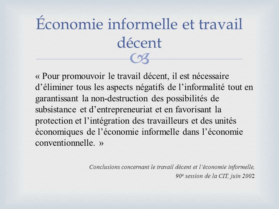 Économie informelle et travail décent « Pour promouvoir le travail décent, il est nécessaire déliminer tous les aspects négatifs de linformalité tout