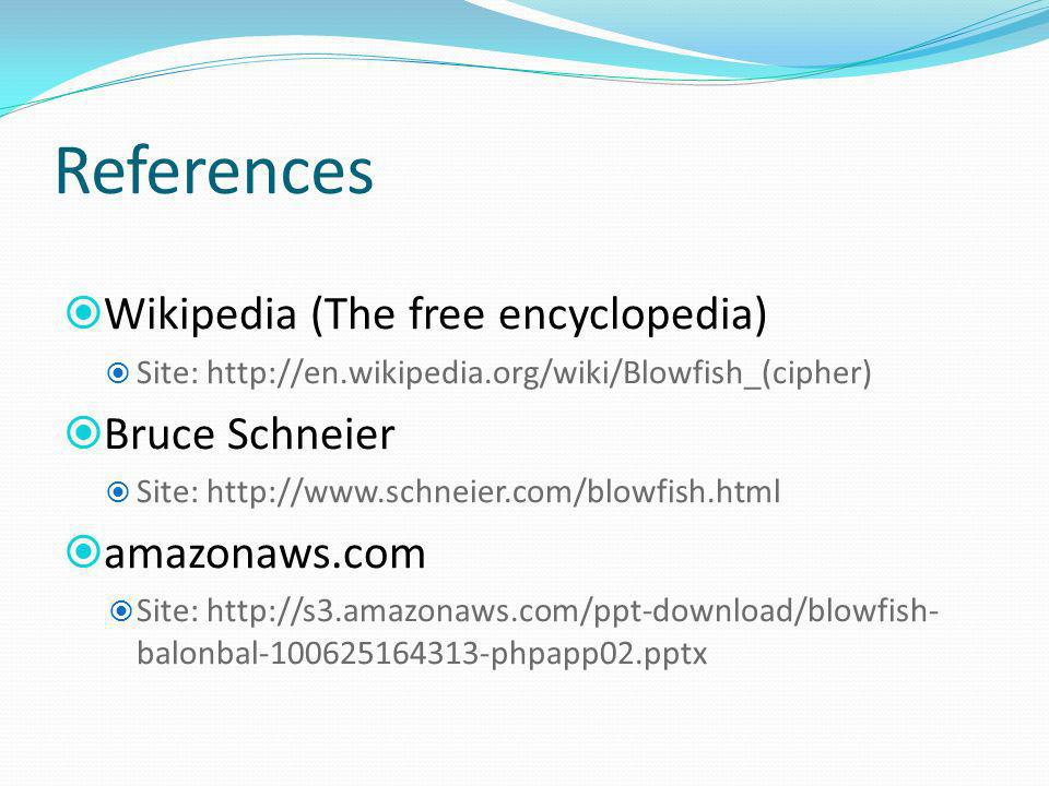 References Wikipedia (The free encyclopedia) Site: http://en.wikipedia.org/wiki/Blowfish_(cipher) Bruce Schneier Site: http://www.schneier.com/blowfis