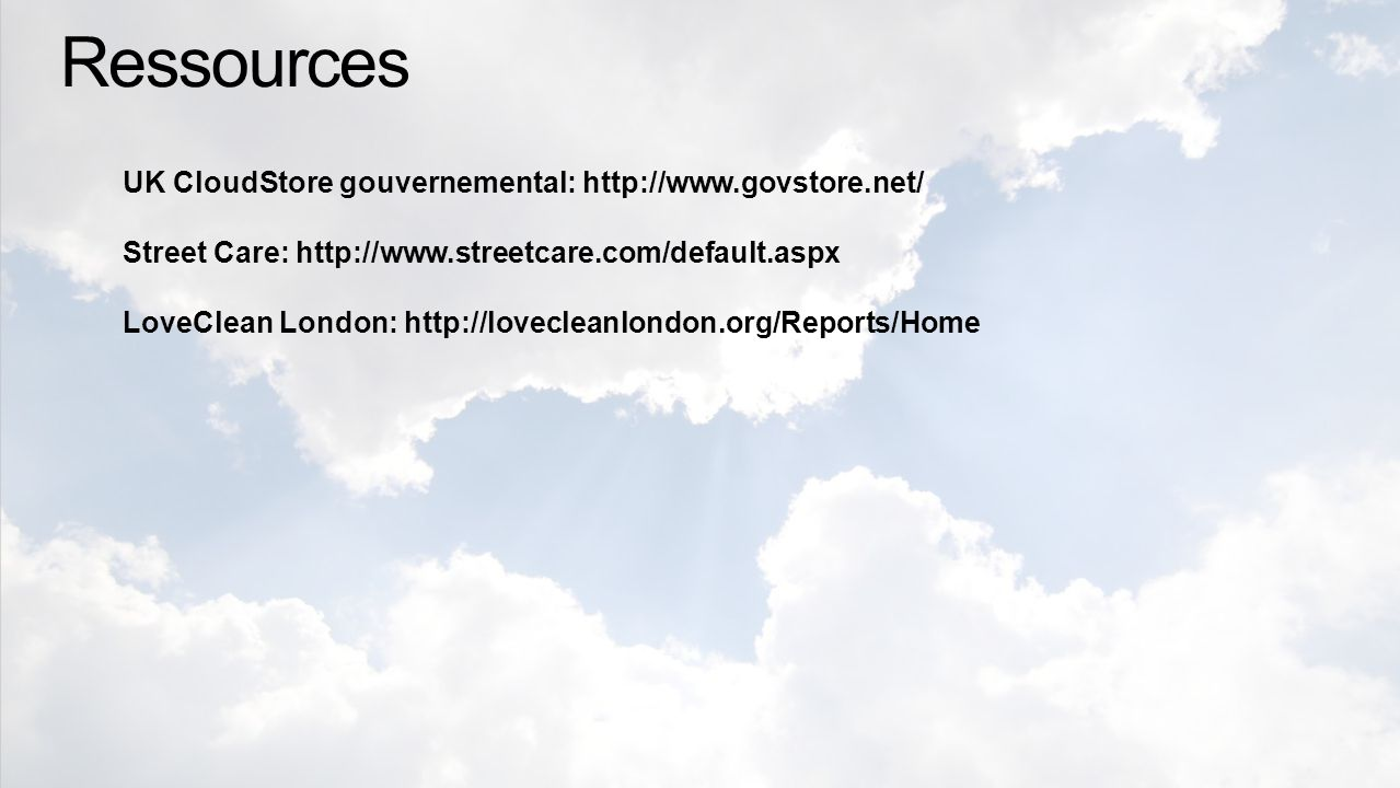 Ressources UK CloudStore gouvernemental: http://www.govstore.net/ Street Care: http://www.streetcare.com/default.aspx LoveClean London: http://lovecleanlondon.org/Reports/Home