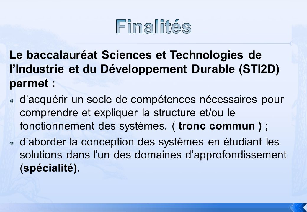 Le baccalauréat Sciences et Technologies de lIndustrie et du Développement Durable (STI2D) permet : dacquérir un socle de compétences nécessaires pour comprendre et expliquer la structure et/ou le fonctionnement des systèmes.