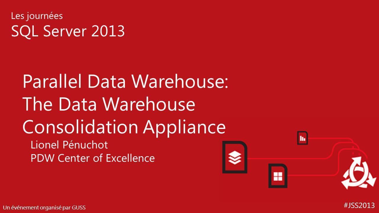 #JSS2013 Les journées SQL Server 2013 Un événement organisé par GUSS Parallel Data Warehouse: The Data Warehouse Consolidation Appliance Lionel Pénuch
