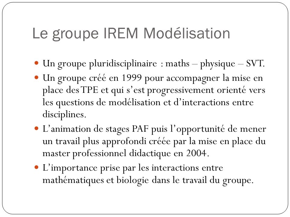 Le groupe IREM Modélisation Un groupe pluridisciplinaire : maths – physique – SVT. Un groupe créé en 1999 pour accompagner la mise en place des TPE et