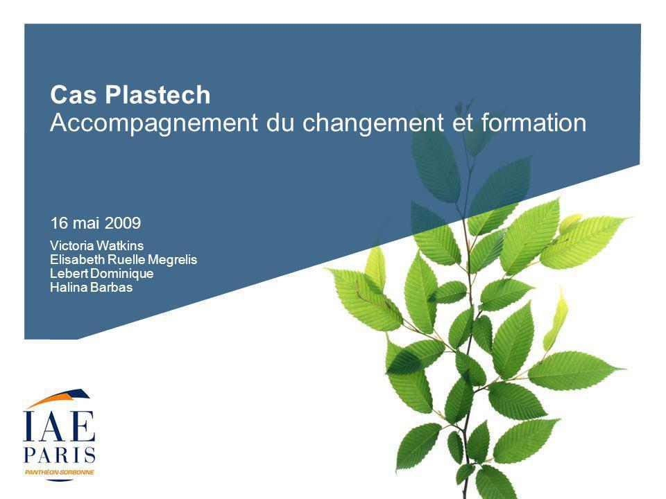 Cas Plastech Accompagnement du changement et formation 16 mai 2009 Victoria Watkins Elisabeth Ruelle Megrelis Lebert Dominique Halina Barbas