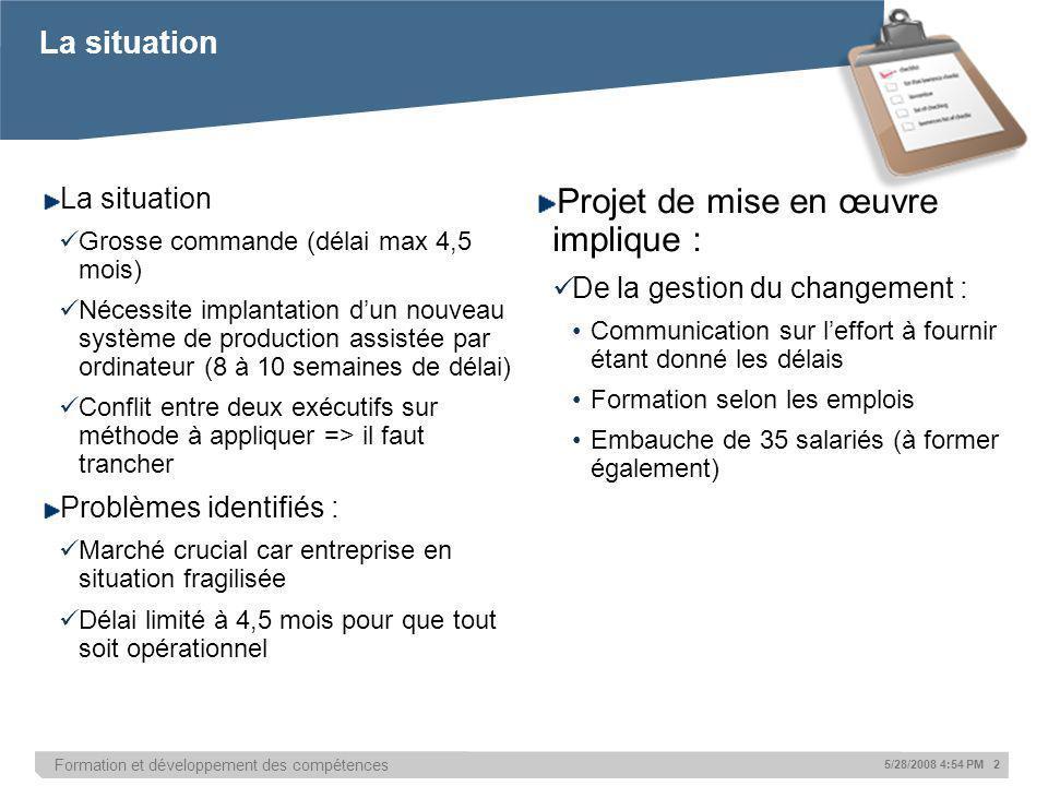 Formation et développement des compétences 5/28/2008 4:54 PM 2 La situation Grosse commande (délai max 4,5 mois) Nécessite implantation dun nouveau sy