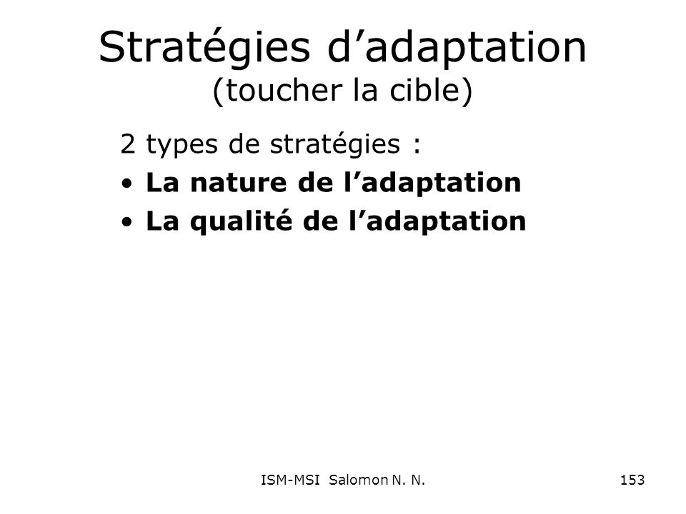 Stratégies dadaptation (toucher la cible) 2 types de stratégies : La nature de ladaptation La qualité de ladaptation 153ISM-MSI Salomon N. N.