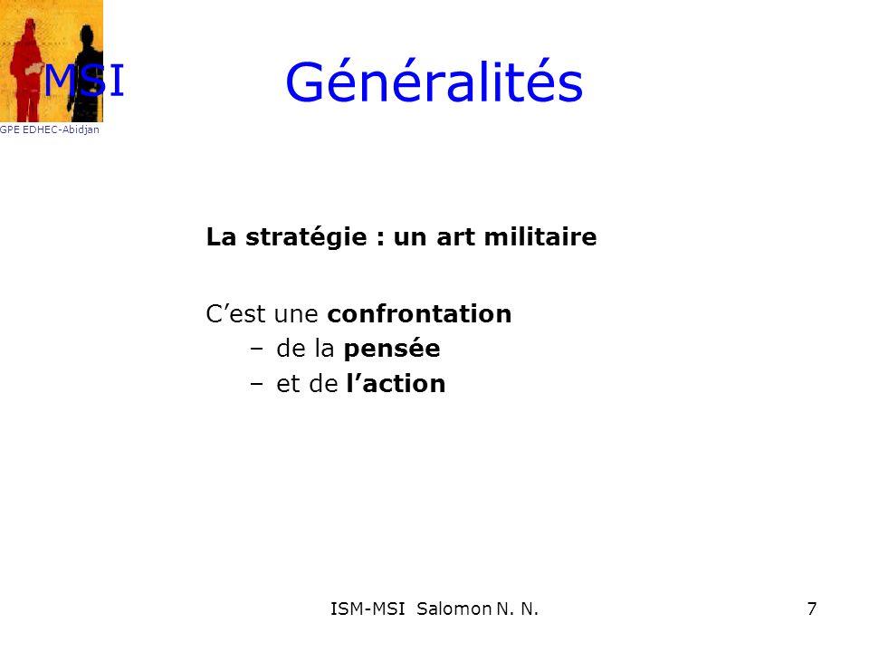 Généralités La stratégie : un art militaire Cest une confrontation –de la pensée –et de laction MSI GPE EDHEC-Abidjan 7ISM-MSI Salomon N. N.