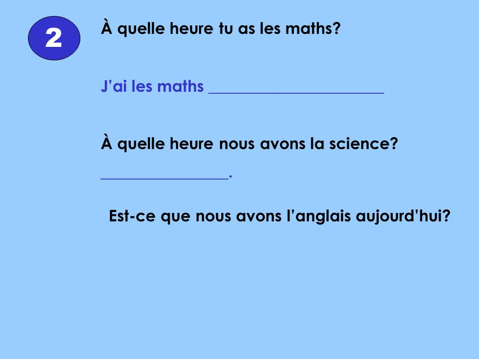 À quelle heure tu as les maths? Jai les maths ______________________ À quelle heure nous avons la science? ________________. 2 Est-ce que nous avons l