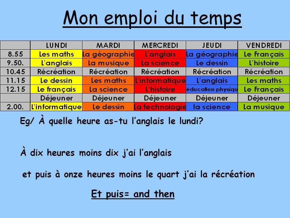 Mon emploi du temps Eg/ À quelle heure as-tu langlais le lundi? À dix heures moins dix jai langlais et puis à onze heures moins le quart jai la récréa