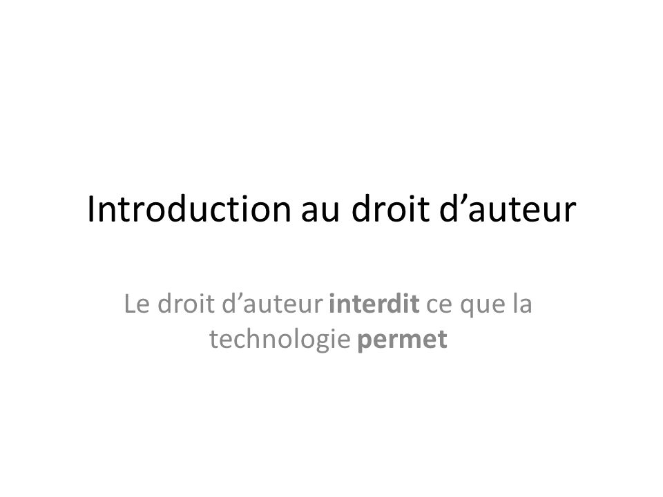 Introduction au droit dauteur Le droit dauteur interdit ce que la technologie permet