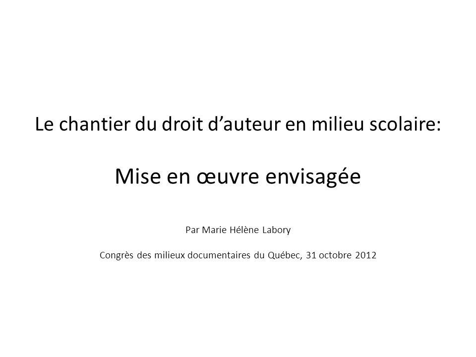Le chantier du droit dauteur en milieu scolaire: Mise en œuvre envisagée Par Marie Hélène Labory Congrès des milieux documentaires du Québec, 31 octobre 2012