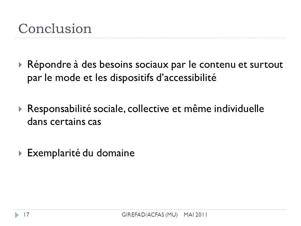 Conclusion GIREFAD/ACFAS (MU) MAI 201117 Répondre à des besoins sociaux par le contenu et surtout par le mode et les dispositifs daccessibilité Respon