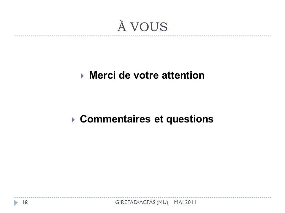 À VOUS GIREFAD/ACFAS (MU) MAI 201118 Merci de votre attention Commentaires et questions