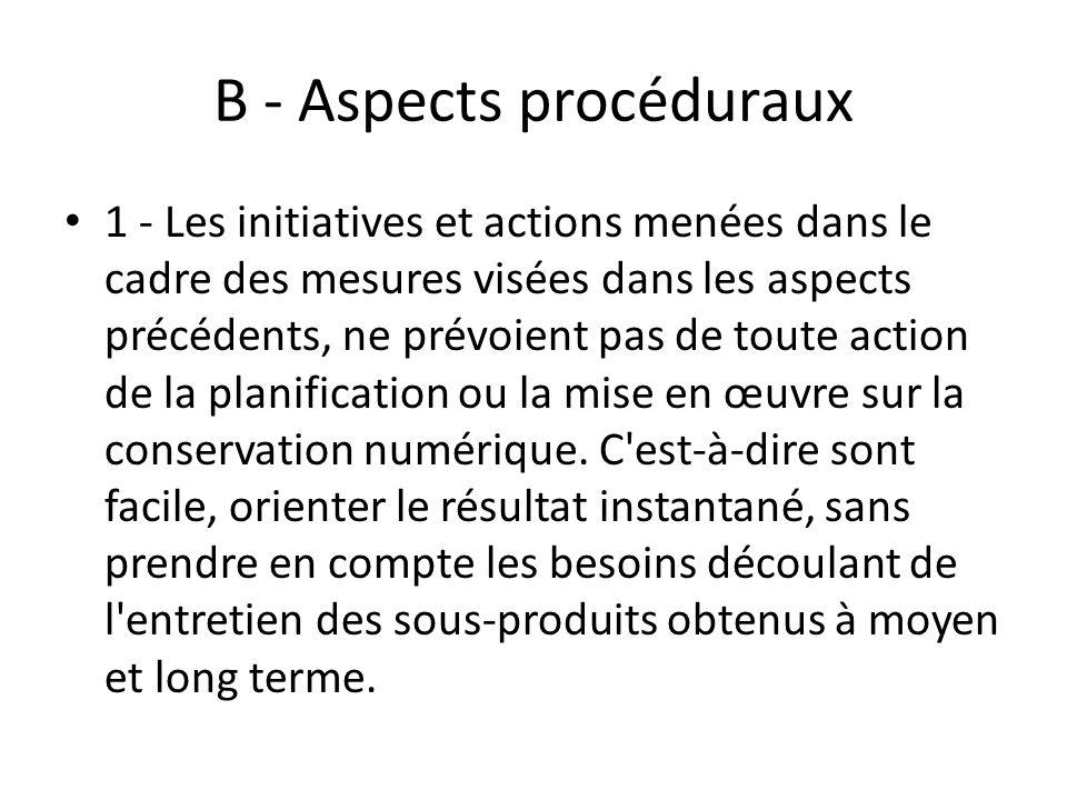 B - Aspects procéduraux 1 - Les initiatives et actions menées dans le cadre des mesures visées dans les aspects précédents, ne prévoient pas de toute action de la planification ou la mise en œuvre sur la conservation numérique.