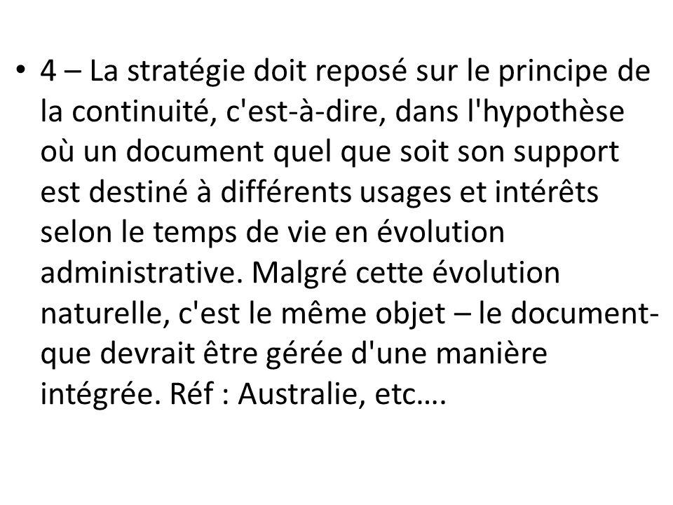 4 – La stratégie doit reposé sur le principe de la continuité, c est-à-dire, dans l hypothèse où un document quel que soit son support est destiné à différents usages et intérêts selon le temps de vie en évolution administrative.
