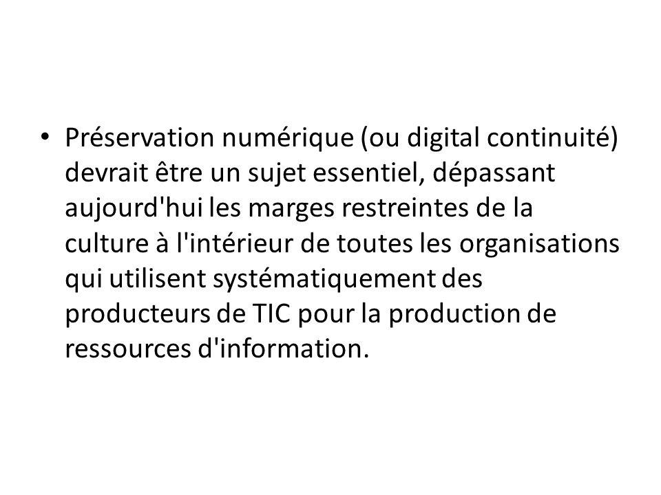 Préservation numérique (ou digital continuité) devrait être un sujet essentiel, dépassant aujourd hui les marges restreintes de la culture à l intérieur de toutes les organisations qui utilisent systématiquement des producteurs de TIC pour la production de ressources d information.