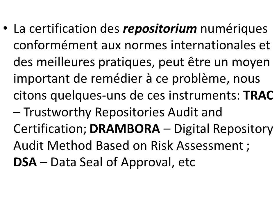 La certification des repositorium numériques conformément aux normes internationales et des meilleures pratiques, peut être un moyen important de remédier à ce problème, nous citons quelques-uns de ces instruments: TRAC – Trustworthy Repositories Audit and Certification; DRAMBORA – Digital Repository Audit Method Based on Risk Assessment ; DSA – Data Seal of Approval, etc