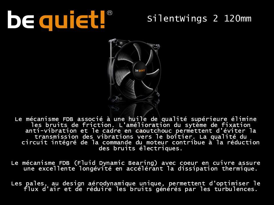 SilentWings 2 120mm Le mécanisme FDB associé à une huile de qualité supérieure élimine les bruits de friction.