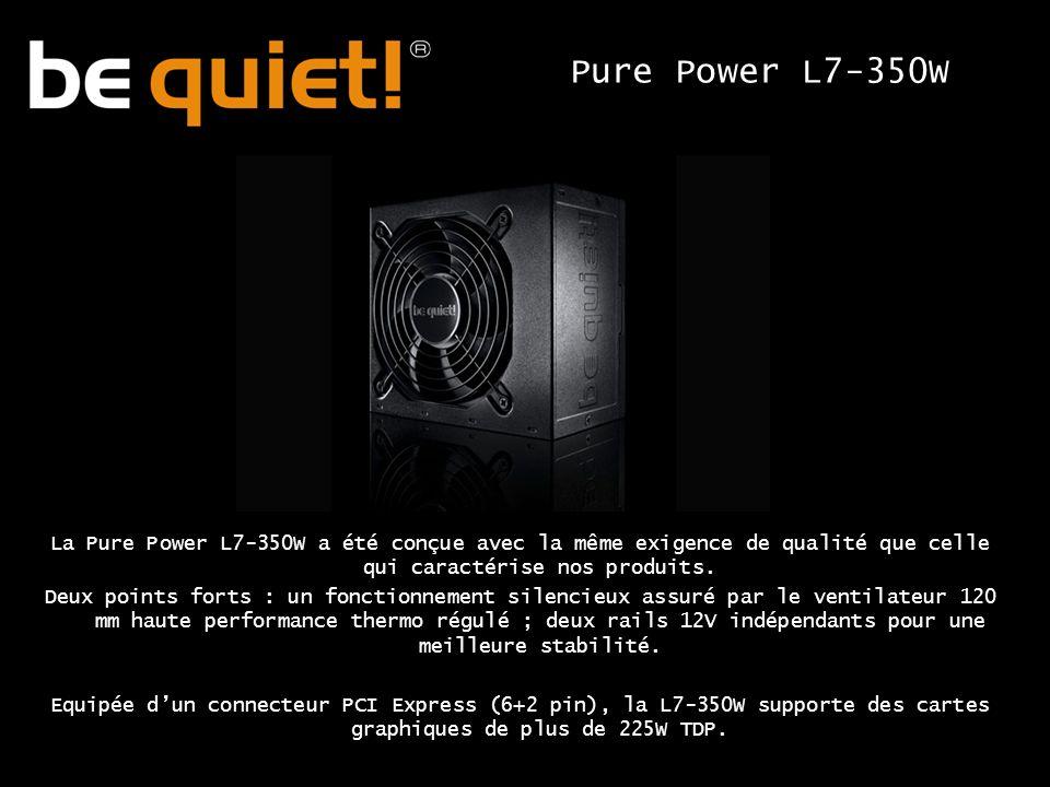 La Pure Power L7-350W a été conçue avec la même exigence de qualité que celle qui caractérise nos produits.