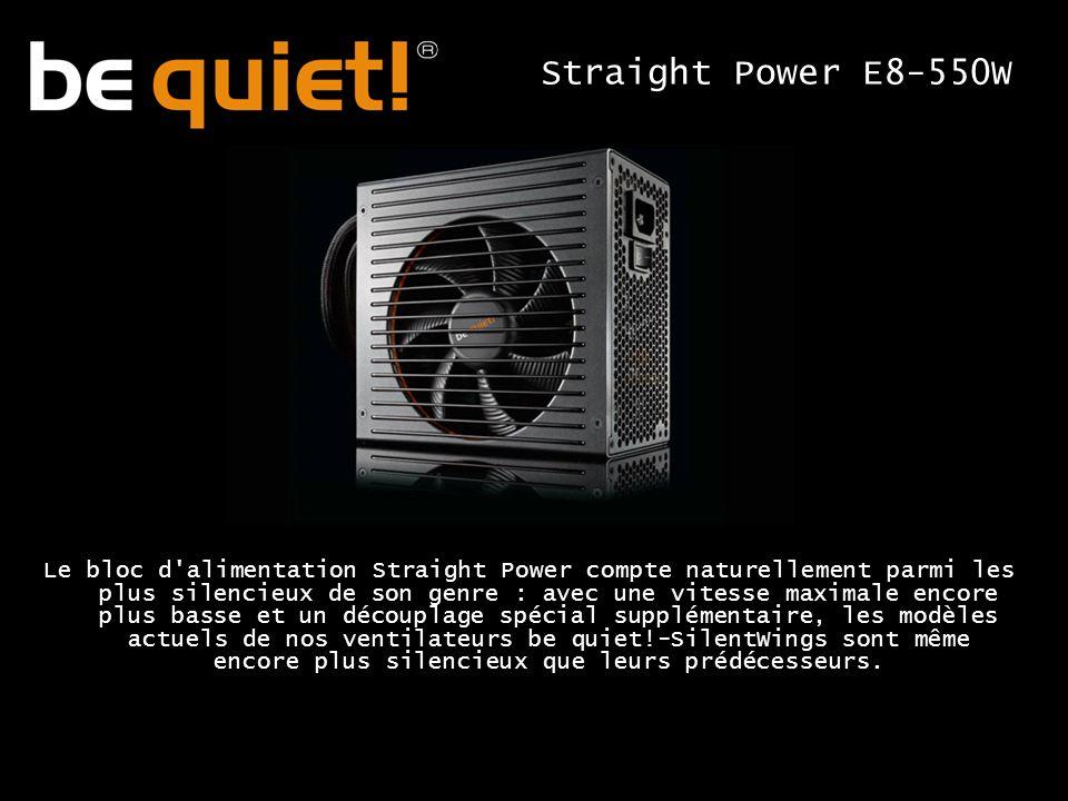 Le bloc d alimentation Straight Power compte naturellement parmi les plus silencieux de son genre : avec une vitesse maximale encore plus basse et un découplage spécial supplémentaire, les modèles actuels de nos ventilateurs be quiet!-SilentWings sont même encore plus silencieux que leurs prédécesseurs.