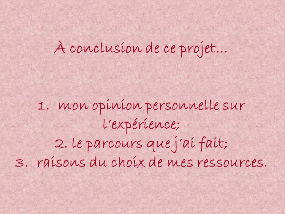 À conclusion de ce projet… 1. mon opinion personnelle sur lexpérience; 2. le parcours que jai fait; 3. raisons du choix de mes ressources.