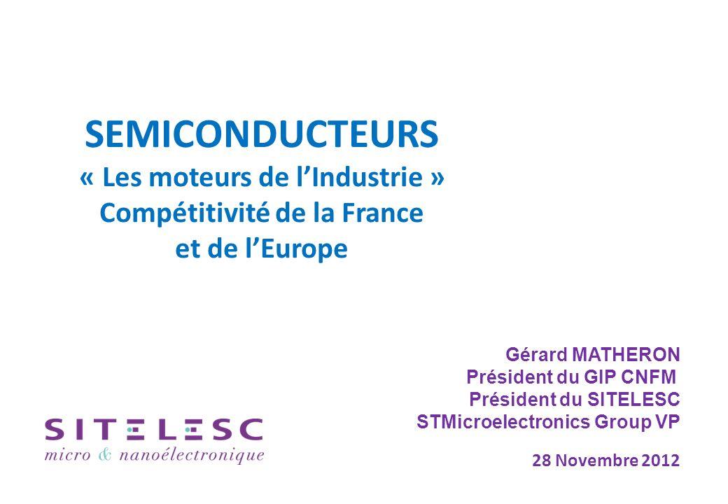 SEMICONDUCTEURS « Les moteurs de lIndustrie » Compétitivité de la France et de lEurope 28 Novembre 2012 Gérard MATHERON Président du GIP CNFM Président du SITELESC STMicroelectronics Group VP