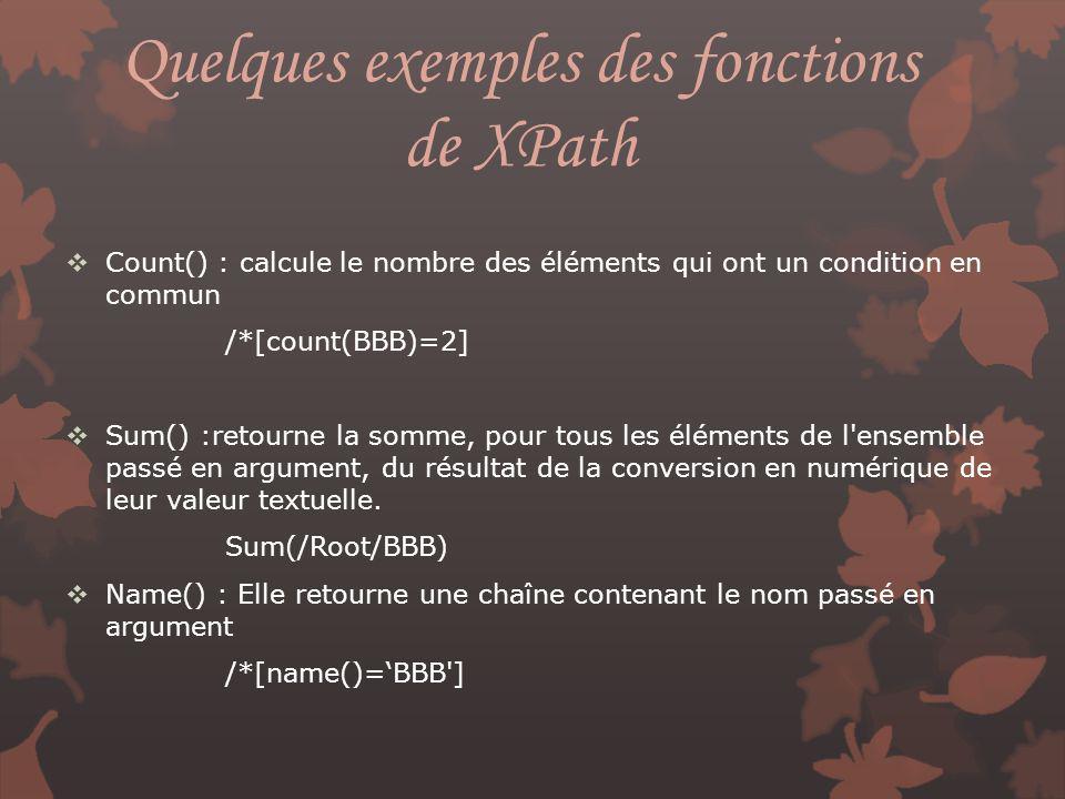 Quelques exemples des fonctions de XPath Count() : calcule le nombre des éléments qui ont un condition en commun /*[count(BBB)=2] Sum() :retourne la s