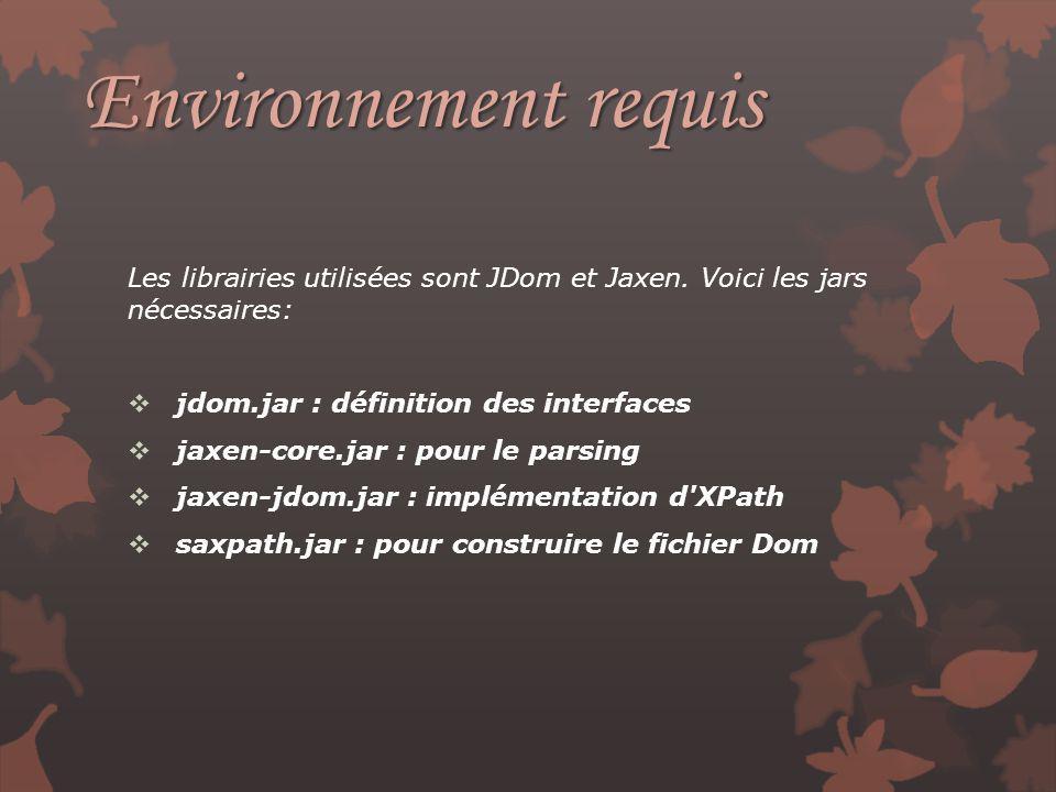 Environnement requis Les librairies utilisées sont JDom et Jaxen. Voici les jars nécessaires: jdom.jar : définition des interfaces jaxen-core.jar : po