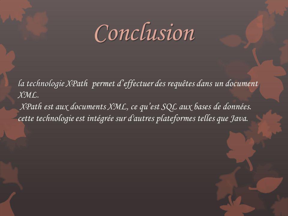 Conclusion la technologie la technologie XPath permet deffectuer des requêtes dans un document XML. XPath est aux documents XML, ce quest SQL aux base