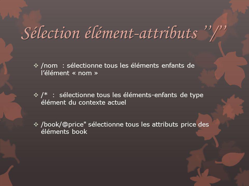 Sélection élément-attributs / /nom : sélectionne tous les éléments enfants de lélément « nom » /* : sélectionne tous les éléments-enfants de type élém