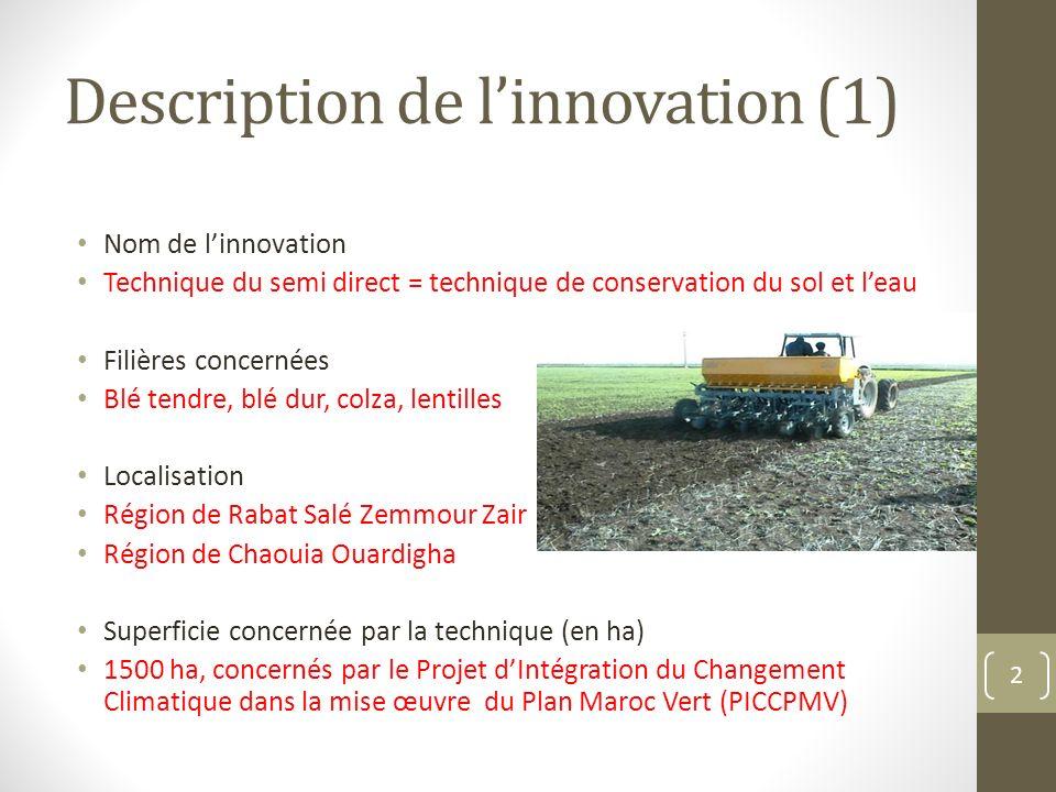 Description de linnovation (1) Nom de linnovation Technique du semi direct = technique de conservation du sol et leau Filières concernées Blé tendre, blé dur, colza, lentilles Localisation Région de Rabat Salé Zemmour Zair (Roumani) Région de Chaouia Ouardigha Superficie concernée par la technique (en ha) 1500 ha, concernés par le Projet dIntégration du Changement Climatique dans la mise œuvre du Plan Maroc Vert (PICCPMV) 2