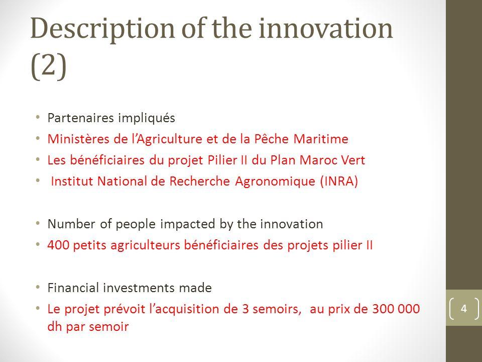 Description of the innovation (2) Partenaires impliqués Ministères de lAgriculture et de la Pêche Maritime Les bénéficiaires du projet Pilier II du Pl