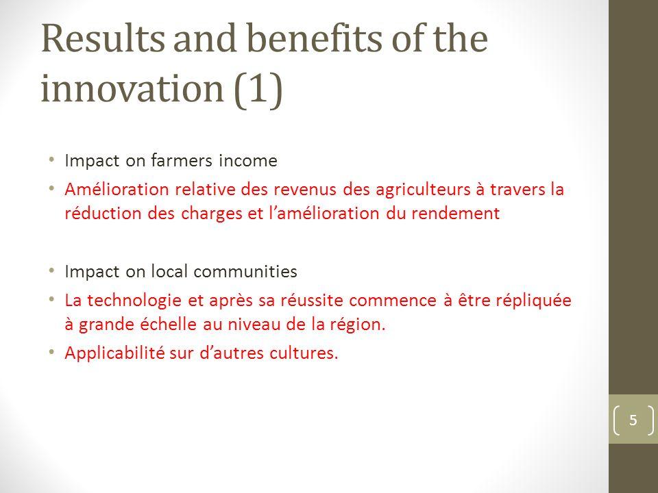Results and benefits of the innovation (1) Impact on farmers income Amélioration relative des revenus des agriculteurs à travers la réduction des charges et lamélioration du rendement Impact on local communities La technologie et après sa réussite commence à être répliquée à grande échelle au niveau de la région.