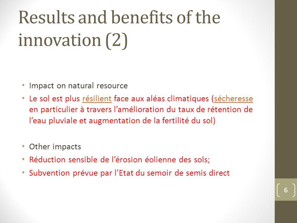 Results and benefits of the innovation (2) Impact on natural resource Le sol est plus résilient face aux aléas climatiques (sécheresse en particulier à travers lamélioration du taux de rétention de leau pluviale et augmentation de la fertilité du sol)résilientsécheresse Other impacts Réduction sensible de lérosion éolienne des sols; Subvention prévue par lEtat du semoir de semis direct 6