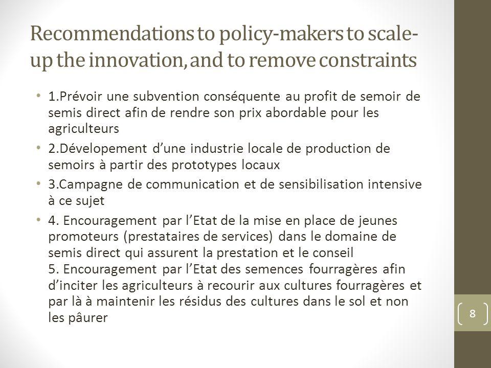 Recommendations to policy-makers to scale- up the innovation, and to remove constraints 1.Prévoir une subvention conséquente au profit de semoir de se