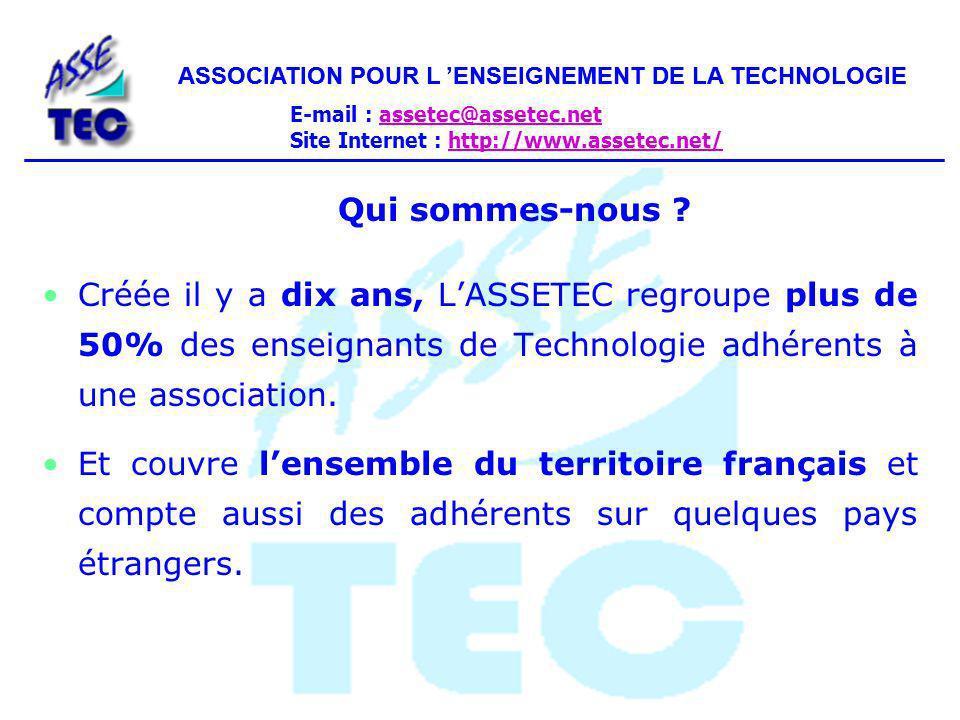 ASSOCIATION POUR L ENSEIGNEMENT DE LA TECHNOLOGIE E-mail : assetec@assetec.netassetec@assetec.net Site Internet : http://www.assetec.net/http://www.assetec.net/ ASSOCIATION POUR L ENSEIGNEMENT DE LA TECHNOLOGIE Nos Services : Un SITE INTERNET À votre service pour une plus grande interactivité : les compte rendus de nos entretiens, les adresses utiles, la vie de votre association...