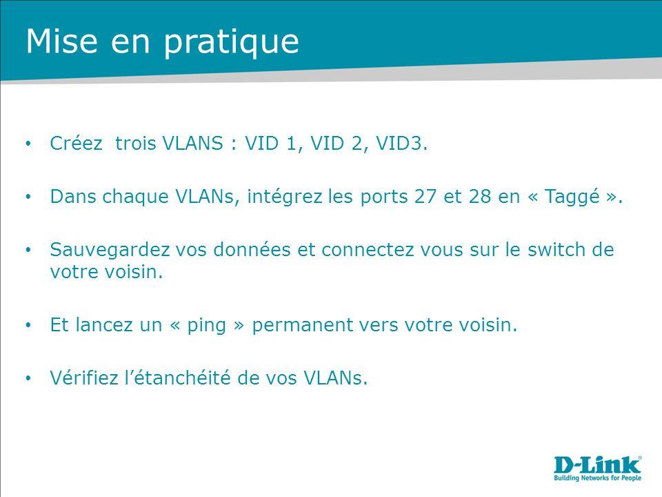 Mise en pratique Créez trois VLANS : VID 1, VID 2, VID3. Dans chaque VLANs, intégrez les ports 27 et 28 en « Taggé ». Sauvegardez vos données et conne