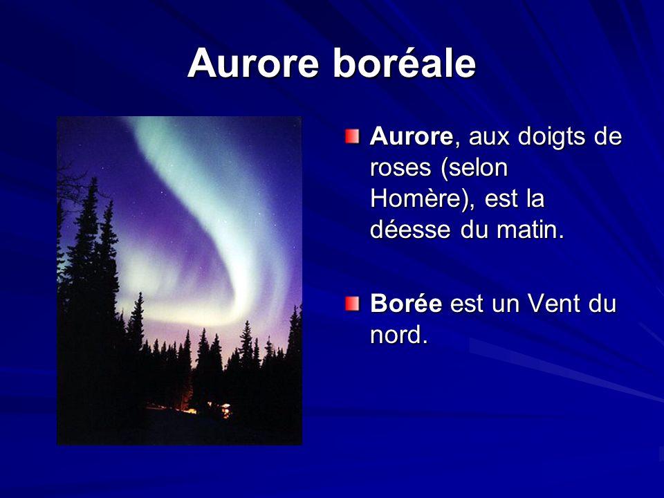 Aurore boréale Aurore, aux doigts de roses (selon Homère), est la déesse du matin. Borée est un Vent du nord.