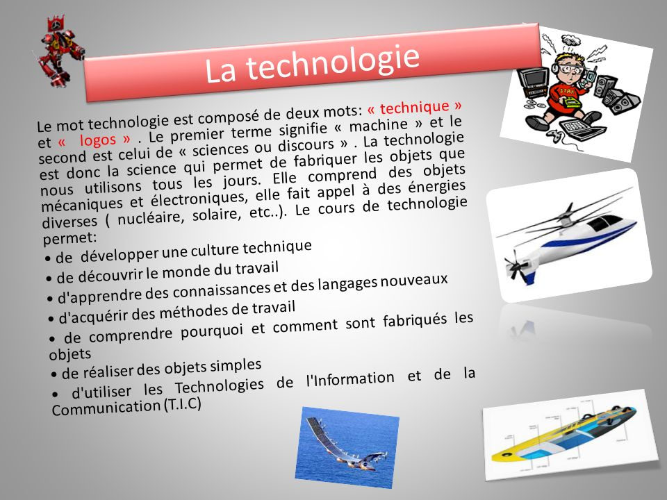 La technologie Le mot technologie est composé de deux mots: « technique » et « logos ». Le premier terme signifie « machine » et le second est celui d