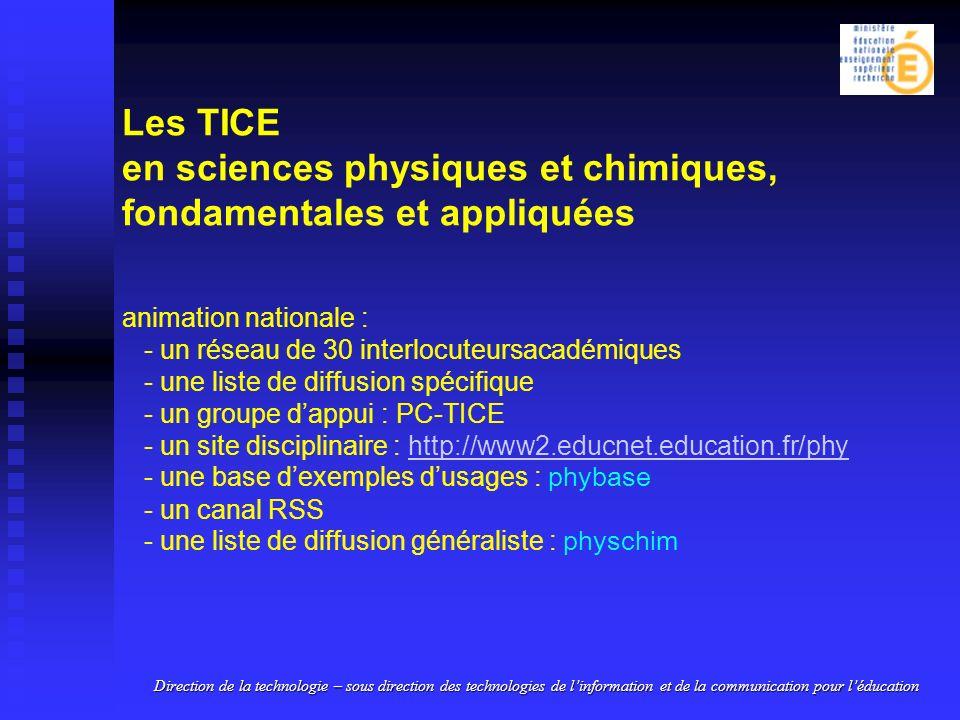 Les TICE en sciences physiques et chimiques, fondamentales et appliquées animation nationale : - un réseau de 30 interlocuteursacadémiques - une liste de diffusion spécifique - un groupe dappui : PC-TICE - un site disciplinaire : http://www2.educnet.education.fr/phy - une base dexemples dusages : phybase - un canal RSS - une liste de diffusion généraliste : physchimhttp://www2.educnet.education.fr/phy Direction de la technologie – sous direction des technologies de linformation et de la communication pour léducation