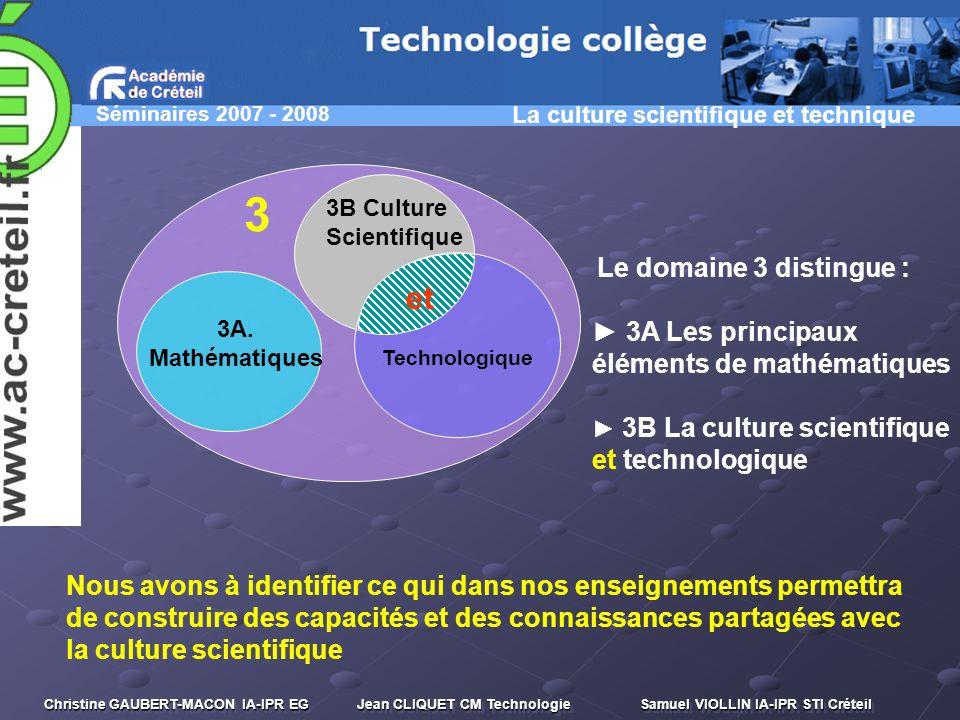 Séminaires 2007 - 2008 Christine GAUBERT-MACON IA-IPR EG Jean CLIQUET CM Technologie Samuel VIOLLIN IA-IPR STI Créteil 3A. Mathématiques 3B Culture Sc